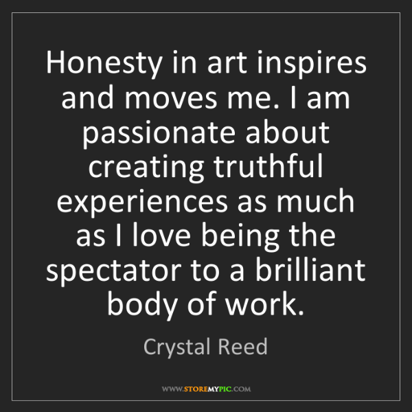 Crystal Reed: Honesty in art inspires and moves me. I am passionate...
