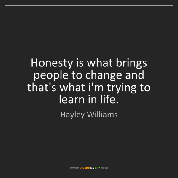 Hayley Williams: Honesty is what brings people to change and that's what...