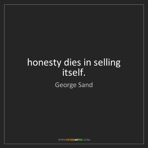 George Sand: honesty dies in selling itself.