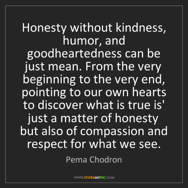 Pema Chodron: Honesty without kindness, humor, and goodheartedness...