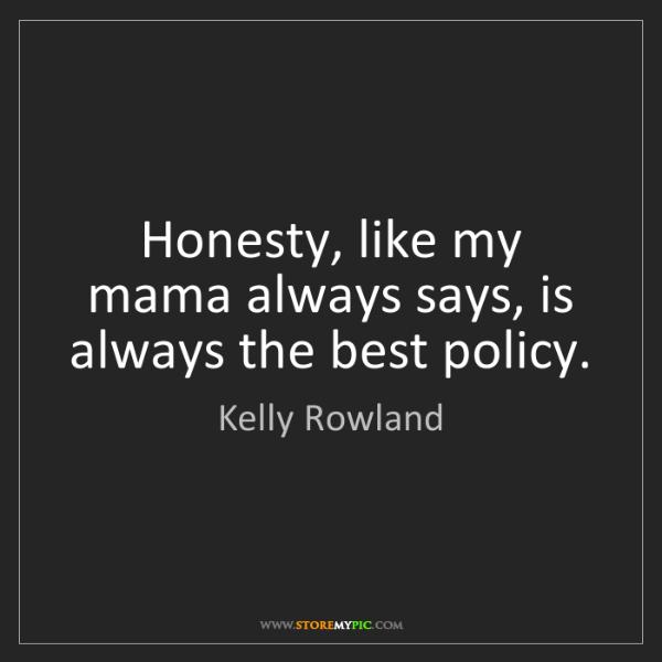 Kelly Rowland: Honesty, like my mama always says, is always the best...
