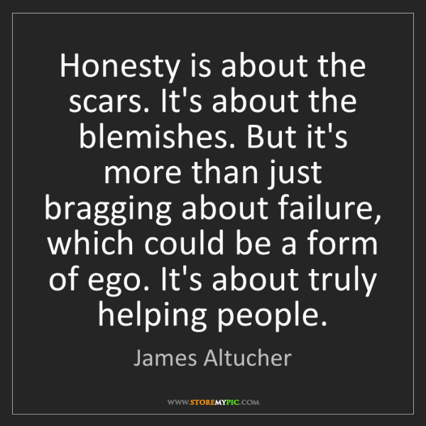 James Altucher: Honesty is about the scars. It's about the blemishes....