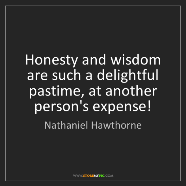 Nathaniel Hawthorne: Honesty and wisdom are such a delightful pastime, at...