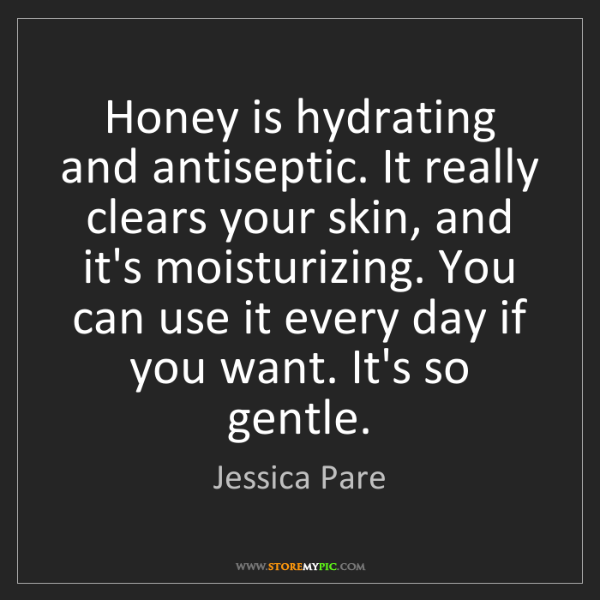 Jessica Pare: Honey is hydrating and antiseptic. It really clears your...