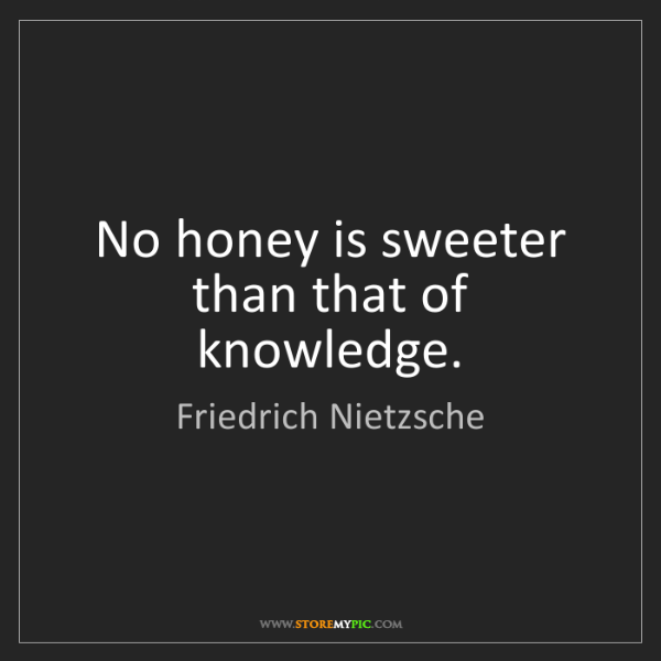 Friedrich Nietzsche: No honey is sweeter than that of knowledge.