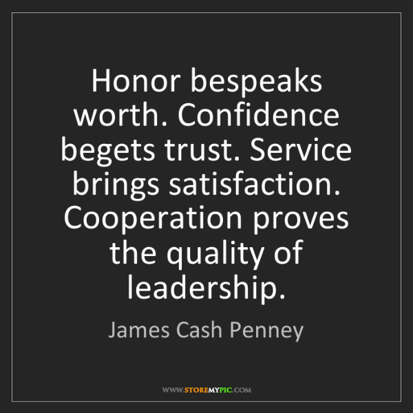 James Cash Penney: Honor bespeaks worth. Confidence begets trust. Service...