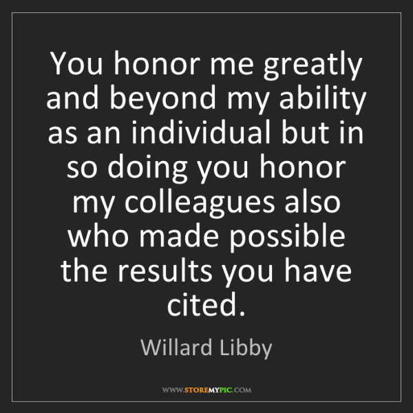 Willard Libby: You honor me greatly and beyond my ability as an individual...
