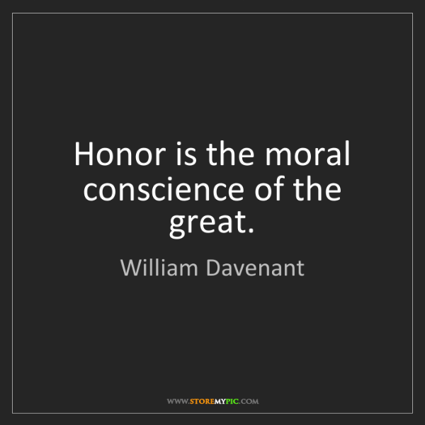 William Davenant: Honor is the moral conscience of the great.