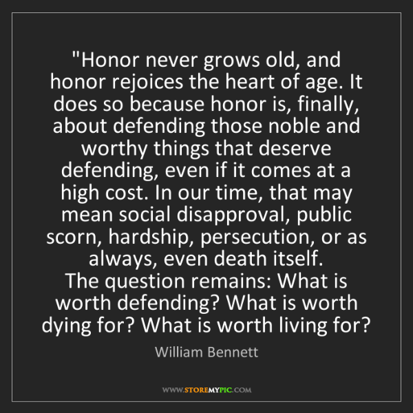"""William Bennett: """"Honor never grows old, and honor rejoices the heart..."""