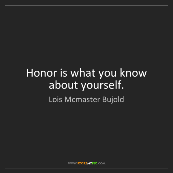 Lois Mcmaster Bujold: Honor is what you know about yourself.