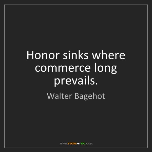 Walter Bagehot: Honor sinks where commerce long prevails.