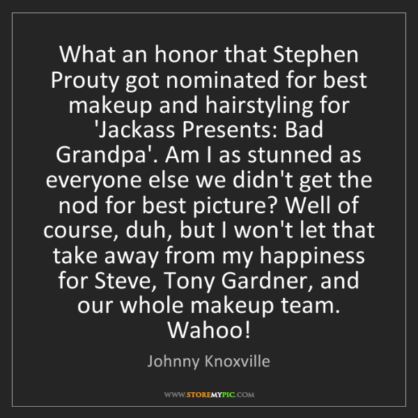 Johnny Knoxville: What an honor that Stephen Prouty got nominated for best...