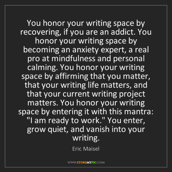 Eric Maisel: You honor your writing space by recovering, if you are...