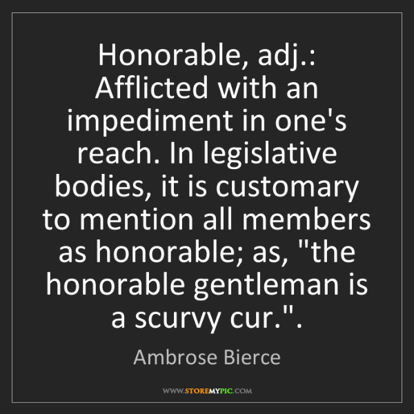 Ambrose Bierce: Honorable, adj.: Afflicted with an impediment in one's...