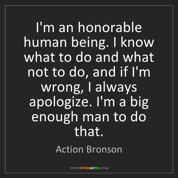 Action Bronson: I'm an honorable human being. I know what to do and what...