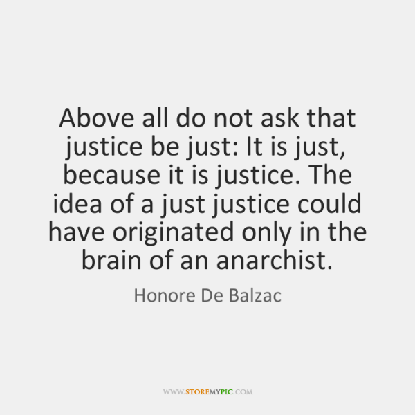 Above all do not ask that justice be just: It is just, ...