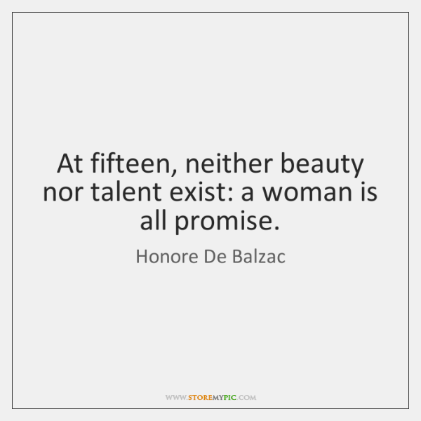 At fifteen, neither beauty nor talent exist: a woman is all promise.