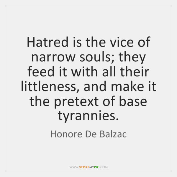 Hatred is the vice of narrow souls; they feed it with all ...