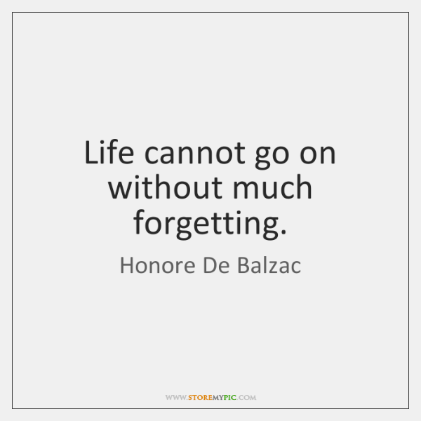 Life cannot go on without much forgetting.