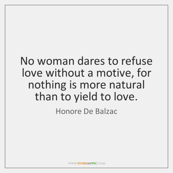 No woman dares to refuse love without a motive, for nothing is ...