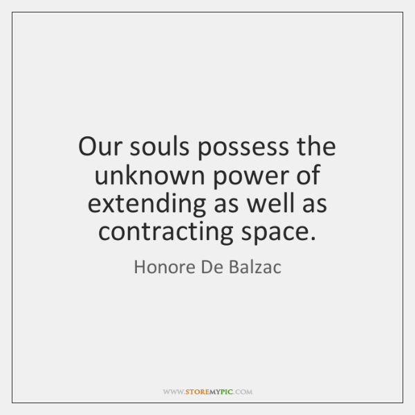 Our souls possess the unknown power of extending as well as contracting ...