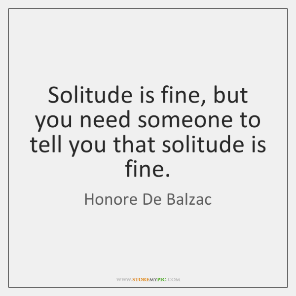 Solitude is fine, but you need someone to tell you that solitude ...