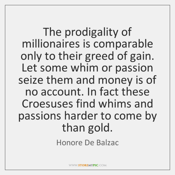 The prodigality of millionaires is comparable only to their greed of gain. ...
