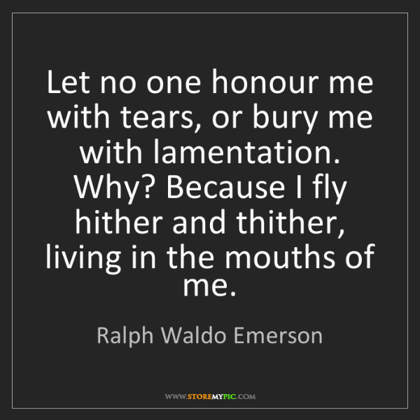 Ralph Waldo Emerson: Let no one honour me with tears, or bury me with lamentation....