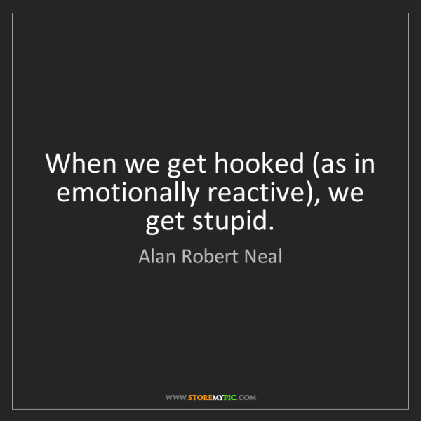 Alan Robert Neal: When we get hooked (as in emotionally reactive), we get...