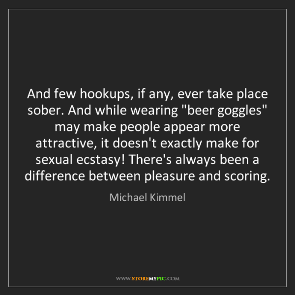 Michael Kimmel: And few hookups, if any, ever take place sober. And while...