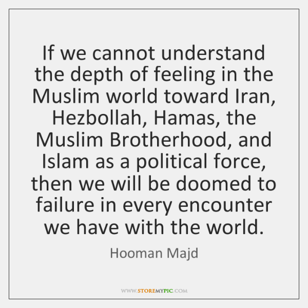 If we cannot understand the depth of feeling in the Muslim world ...