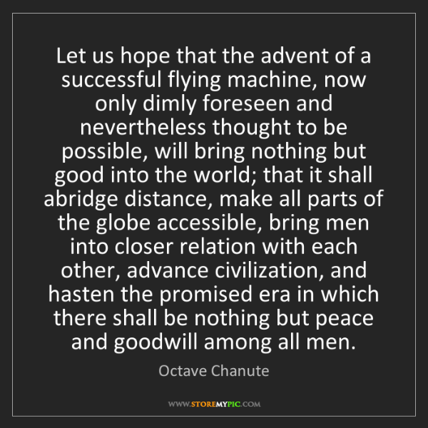 Octave Chanute: Let us hope that the advent of a successful flying machine,...