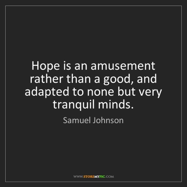 Samuel Johnson: Hope is an amusement rather than a good, and adapted...