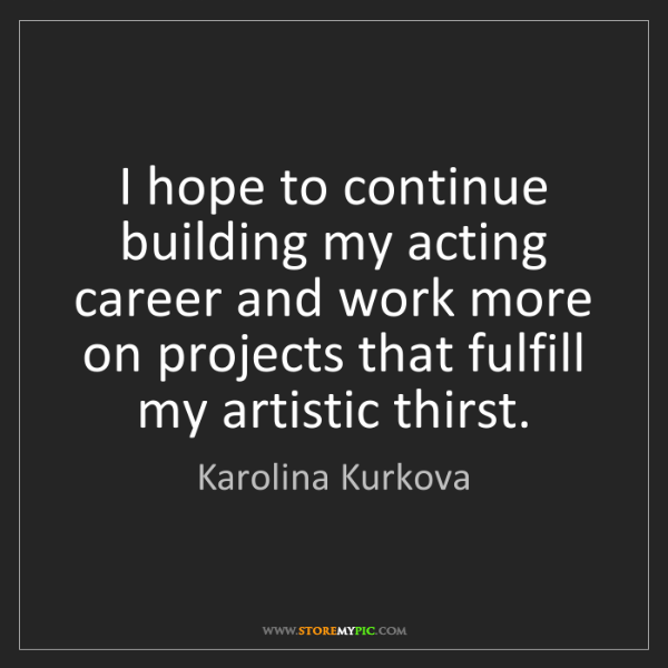 Karolina Kurkova: I hope to continue building my acting career and work...