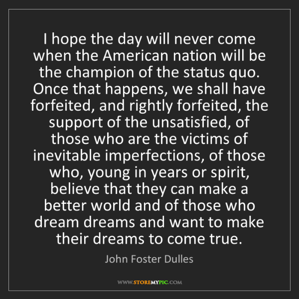 John Foster Dulles: I hope the day will never come when the American nation...