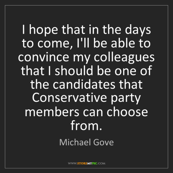 Michael Gove: I hope that in the days to come, I'll be able to convince...