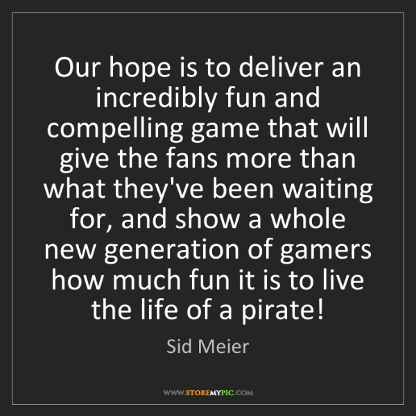Sid Meier: Our hope is to deliver an incredibly fun and compelling...