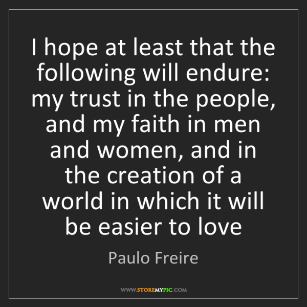Paulo Freire: I hope at least that the following will endure: my trust...