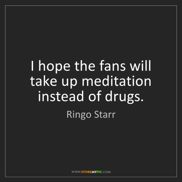 Ringo Starr: I hope the fans will take up meditation instead of drugs.
