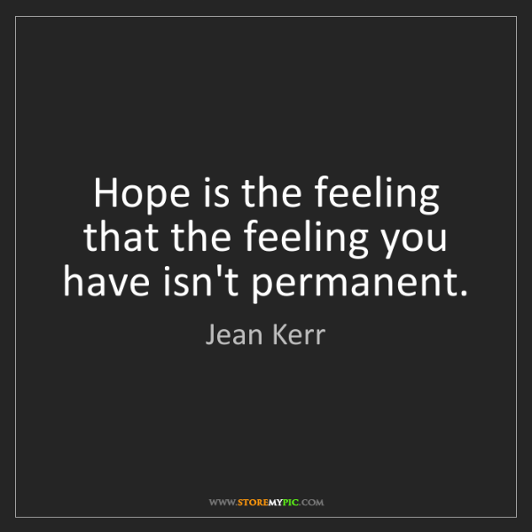 Jean Kerr: Hope is the feeling that the feeling you have isn't permanent.