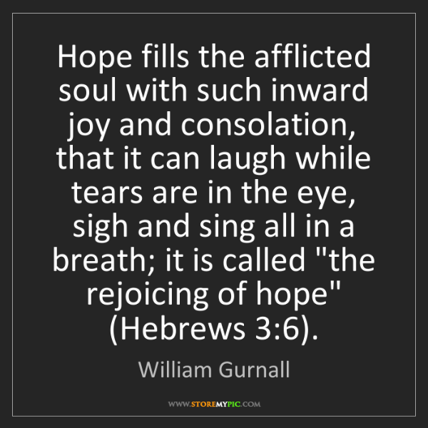 William Gurnall: Hope fills the afflicted soul with such inward joy and...