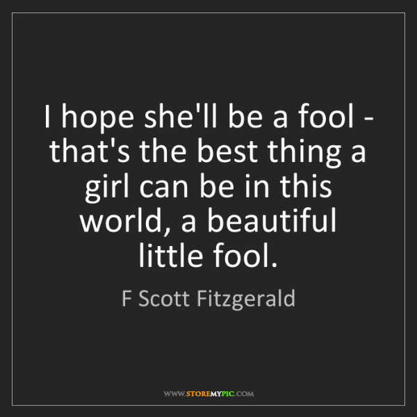 F Scott Fitzgerald: I hope she'll be a fool - that's the best thing a girl...