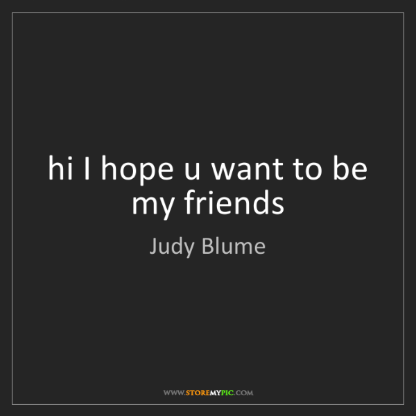 Judy Blume: hi I hope u want to be my friends