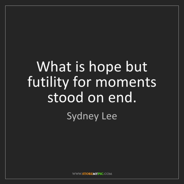 Sydney Lee: What is hope but futility for moments stood on end.
