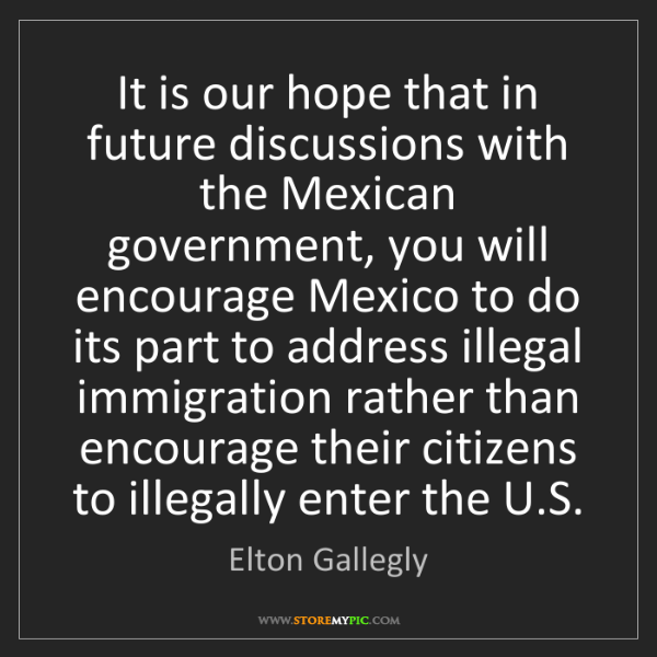 Elton Gallegly: It is our hope that in future discussions with the Mexican...