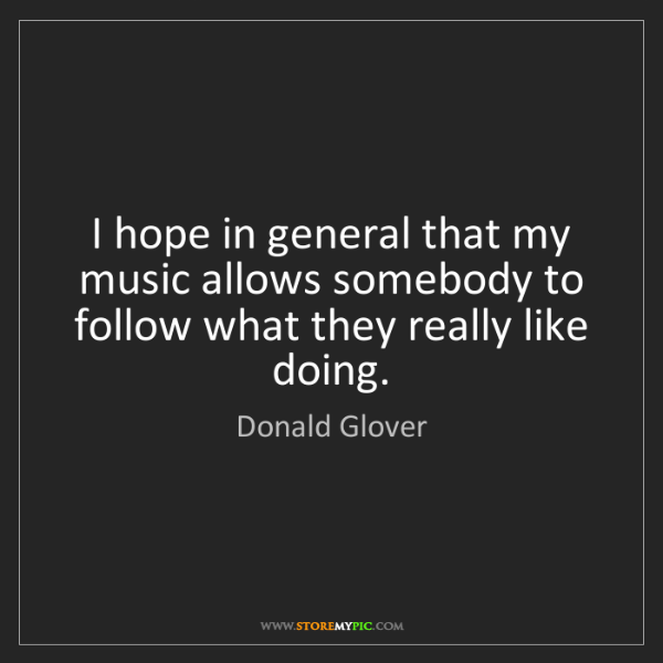 Donald Glover: I hope in general that my music allows somebody to follow...