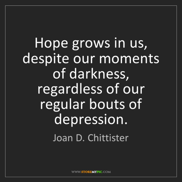 Joan D. Chittister: Hope grows in us, despite our moments of darkness, regardless...