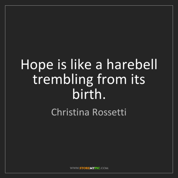 Christina Rossetti: Hope is like a harebell trembling from its birth.