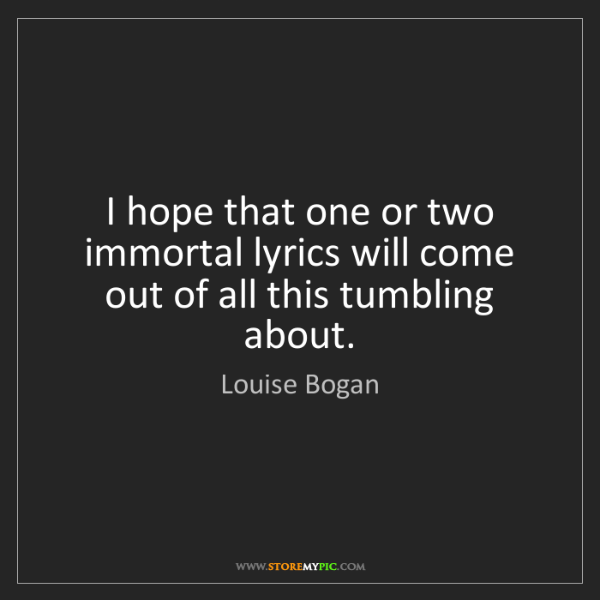 Louise Bogan: I hope that one or two immortal lyrics will come out...