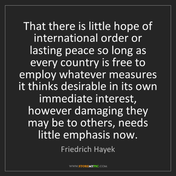 Friedrich Hayek: That there is little hope of international order or lasting...